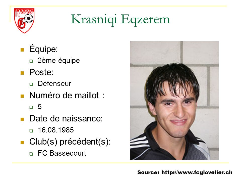 Source: http://www.fcglovelier.ch Krasniqi Eqzerem Équipe: 2ème équipe Poste: Défenseur Numéro de maillot : 5 Date de naissance: 16.08.1985 Club(s) pr