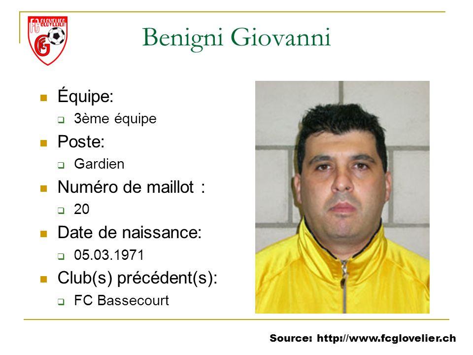 Source: http://www.fcglovelier.ch Benigni Giovanni Équipe: 3ème équipe Poste: Gardien Numéro de maillot : 20 Date de naissance: 05.03.1971 Club(s) pré