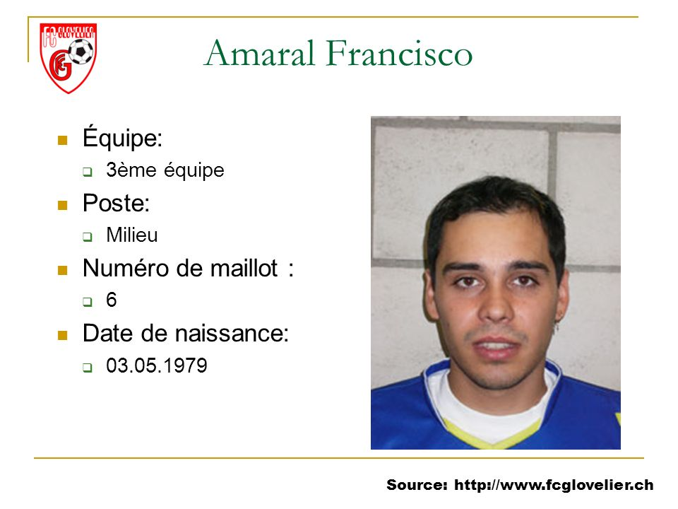 Source: http://www.fcglovelier.ch Amaral Francisco Équipe: 3ème équipe Poste: Milieu Numéro de maillot : 6 Date de naissance: 03.05.1979