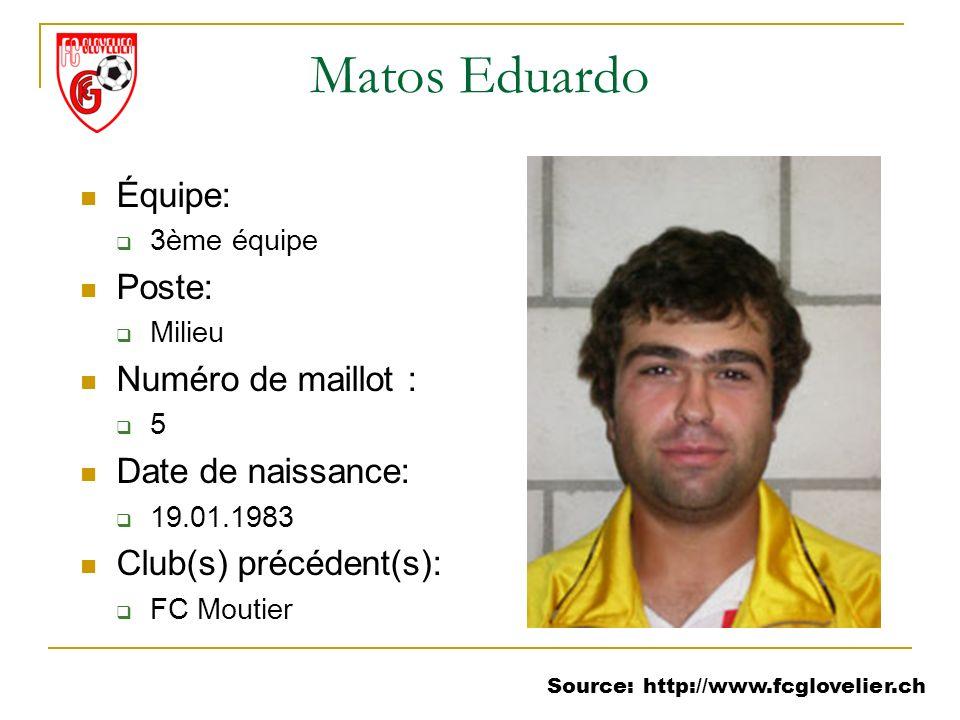 Source: http://www.fcglovelier.ch Matos Eduardo Équipe: 3ème équipe Poste: Milieu Numéro de maillot : 5 Date de naissance: 19.01.1983 Club(s) précéden