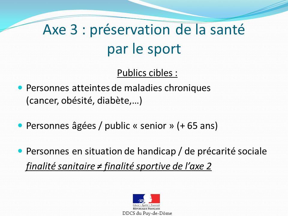 Axe 3 : préservation de la santé par le sport Publics cibles : Personnes atteintes de maladies chroniques (cancer, obésité, diabète,…) Personnes âgées / public « senior » (+ 65 ans) Personnes en situation de handicap / de précarité sociale finalité sanitaire finalité sportive de laxe 2 DDCS du Puy-de-Dôme