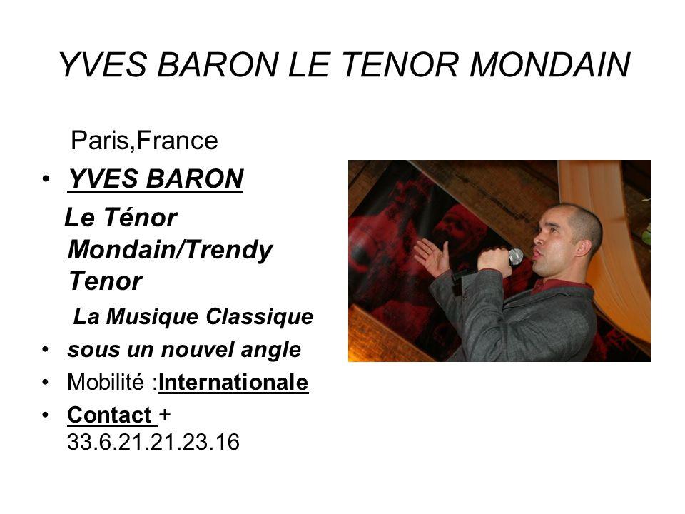 YVES BARON LE TENOR MONDAIN Paris,France YVES BARON Le Ténor Mondain/Trendy Tenor La Musique Classique sous un nouvel angle Mobilité :Internationale Contact + 33.6.21.21.23.16