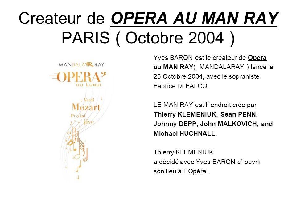 Createur de OPERA AU MAN RAY PARIS ( Octobre 2004 ) Yves BARON est le créateur de Opera au MAN RAY( MANDALARAY ) lancé le 25 Octobre 2004, avec le sopraniste Fabrice DI FALCO.