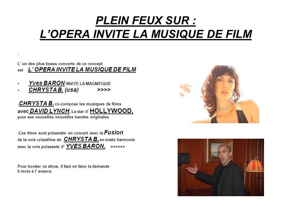 PLEIN FEUX SUR : LOPERA INVITE LA MUSIQUE DE FILM - L un des plus beaux concerts de ce concept est L OPERA INVITE LA MUSIQUE DE FILM -Yves BARON INVITE LA MAGNIFIQUE -CHRYSTA B.
