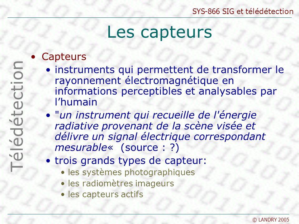 SYS-866 SIG et télédétection © LANDRY 2005 Les capteurs Capteurs instruments qui permettent de transformer le rayonnement électromagnétique en informa