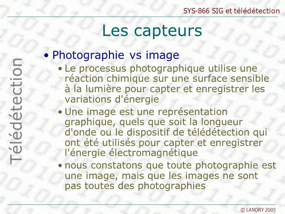 SYS-866 SIG et télédétection © LANDRY 2005 Les capteurs Photographie vs image Le processus photographique utilise une réaction chimique sur une surfac