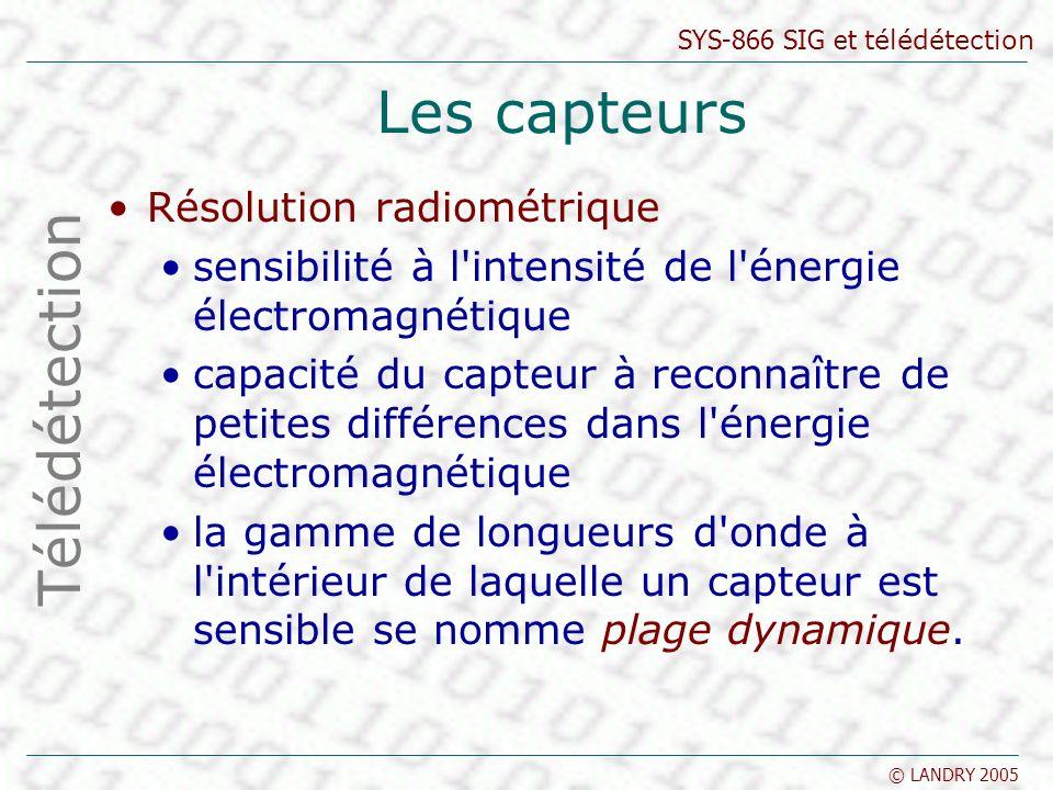 SYS-866 SIG et télédétection © LANDRY 2005 Les capteurs Résolution radiométrique sensibilité à l'intensité de l'énergie électromagnétique capacité du