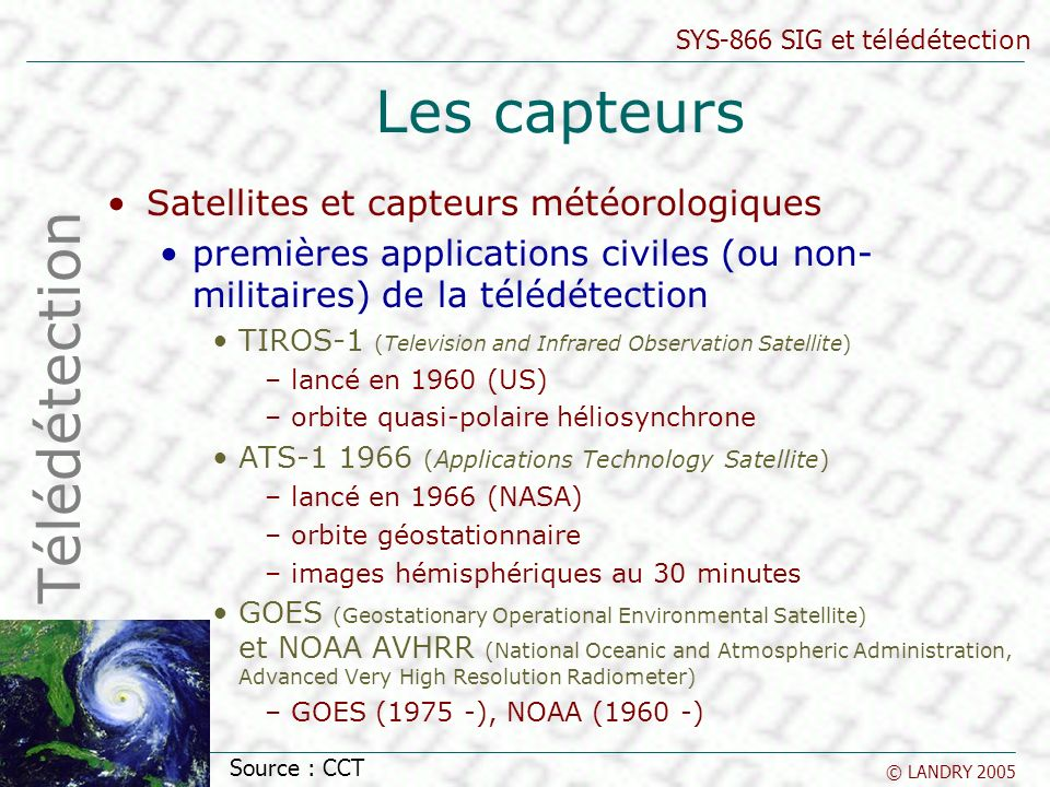 SYS-866 SIG et télédétection © LANDRY 2005 Les capteurs Satellites et capteurs météorologiques premières applications civiles (ou non- militaires) de la télédétection TIROS-1 (Television and Infrared Observation Satellite) –lancé en 1960 (US) –orbite quasi-polaire héliosynchrone ATS-1 1966 (Applications Technology Satellite) –lancé en 1966 (NASA) –orbite géostationnaire –images hémisphériques au 30 minutes GOES (Geostationary Operational Environmental Satellite) et NOAA AVHRR (National Oceanic and Atmospheric Administration, Advanced Very High Resolution Radiometer) –GOES (1975 -), NOAA (1960 -) Télédétection Source : CCT