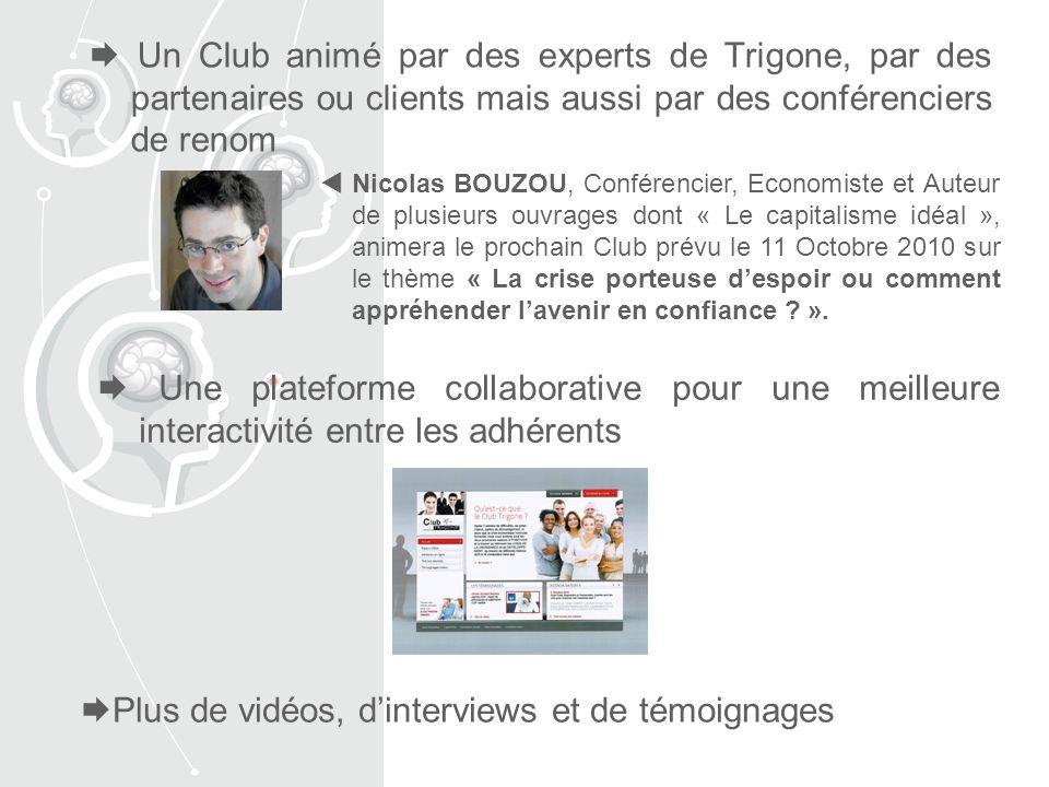 Un Club animé par des experts de Trigone, par des partenaires ou clients mais aussi par des conférenciers de renom Une plateforme collaborative pour une meilleure interactivité entre les adhérents Plus de vidéos, dinterviews et de témoignages Nicolas BOUZOU, Conférencier, Economiste et Auteur de plusieurs ouvrages dont « Le capitalisme idéal », animera le prochain Club prévu le 11 Octobre 2010 sur le thème « La crise porteuse despoir ou comment appréhender lavenir en confiance .