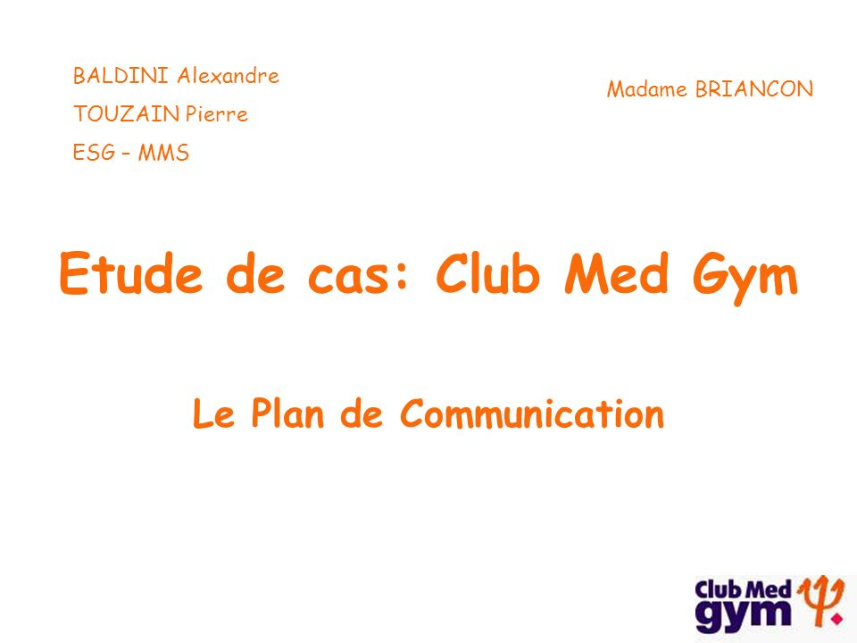 Etude de cas: Club Med Gym Le Plan de Communication BALDINI Alexandre TOUZAIN Pierre ESG – MMS Madame BRIANCON