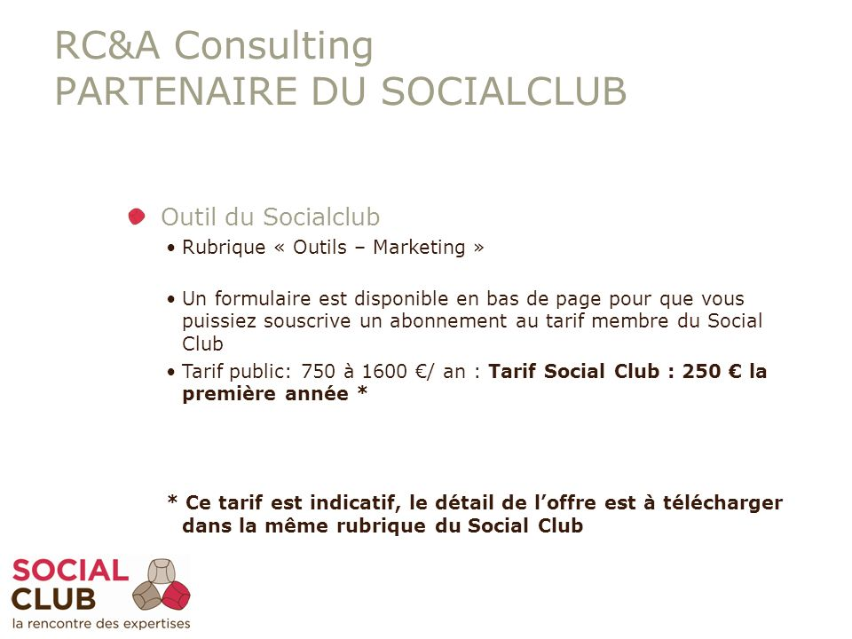 RC&A Consulting PARTENAIRE DU SOCIALCLUB Outil du Socialclub Rubrique « Outils – Marketing » Un formulaire est disponible en bas de page pour que vous puissiez souscrive un abonnement au tarif membre du Social Club Tarif public: 750 à 1600 / an : Tarif Social Club : 250 la première année * * Ce tarif est indicatif, le détail de loffre est à télécharger dans la même rubrique du Social Club