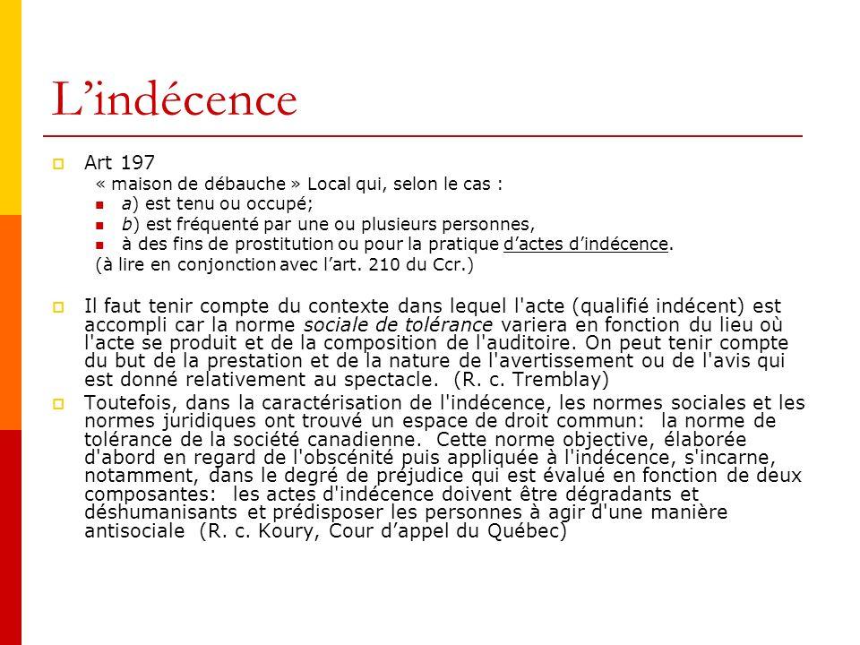 Lindécence Art 197 « maison de débauche » Local qui, selon le cas : a) est tenu ou occupé; b) est fréquenté par une ou plusieurs personnes, à des fins de prostitution ou pour la pratique dactes dindécence.