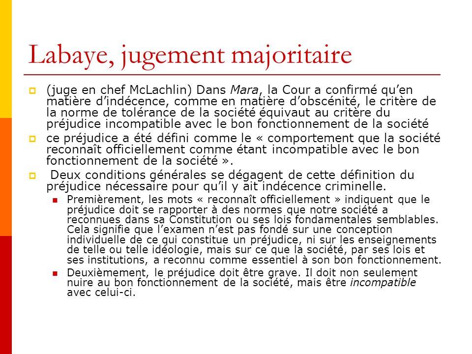 Labaye, jugement majoritaire (juge en chef McLachlin) Dans Mara, la Cour a confirmé quen matière dindécence, comme en matière dobscénité, le critère de la norme de tolérance de la société équivaut au critère du préjudice incompatible avec le bon fonctionnement de la société ce préjudice a été défini comme le « comportement que la société reconnaît officiellement comme étant incompatible avec le bon fonctionnement de la société ».