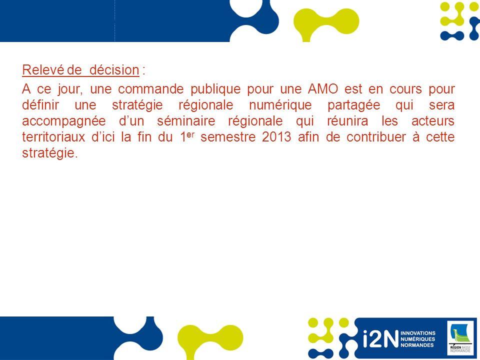 www.region-basse-normandie.fr Relevé de décision : A ce jour, une commande publique pour une AMO est en cours pour définir une stratégie régionale numérique partagée qui sera accompagnée dun séminaire régionale qui réunira les acteurs territoriaux dici la fin du 1 er semestre 2013 afin de contribuer à cette stratégie.