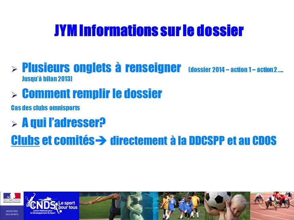 JYM Informations sur le dossier Plusieurs onglets à renseigner (dossier 2014 – action 1 – action 2 ….. Jusquà bilan 2013) Comment remplir le dossier C