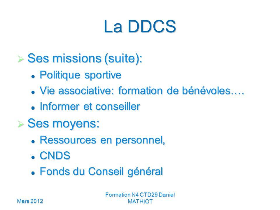Mars 2012 Formation N4 CTD29 Daniel MATHIOT La DDCS Ses missions (suite): Ses missions (suite): Politique sportive Politique sportive Vie associative: