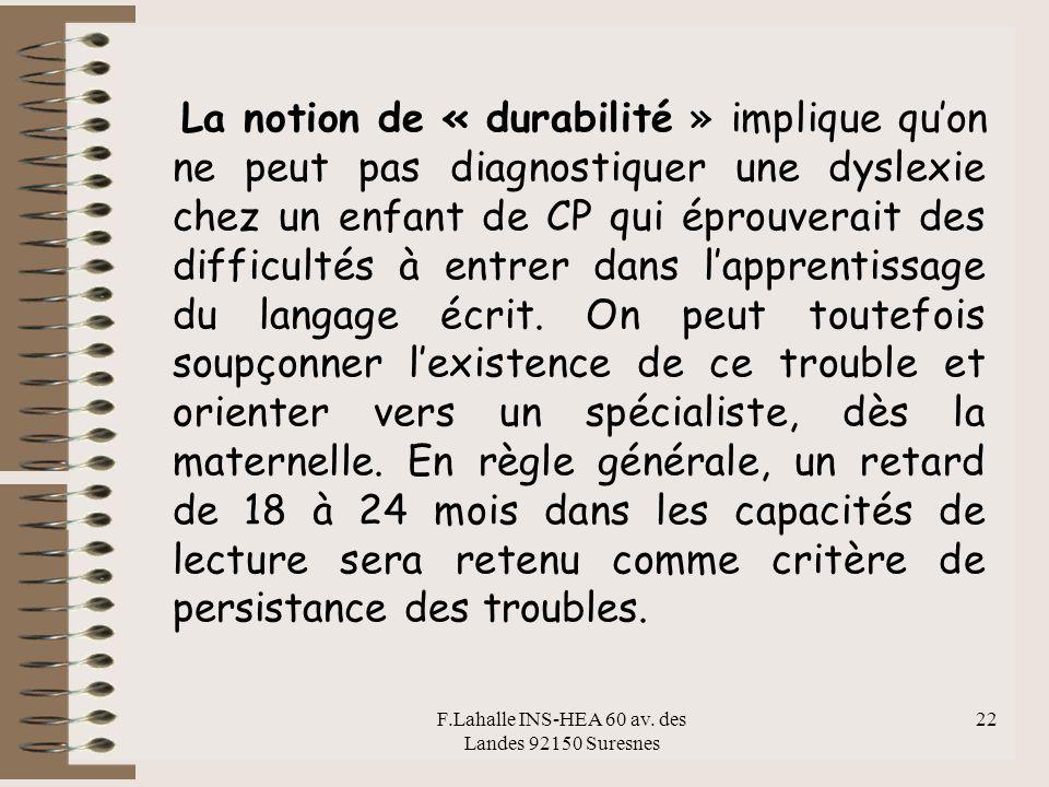 F.Lahalle INS-HEA 60 av. des Landes 92150 Suresnes 22 La notion de « durabilité » implique quon ne peut pas diagnostiquer une dyslexie chez un enfant