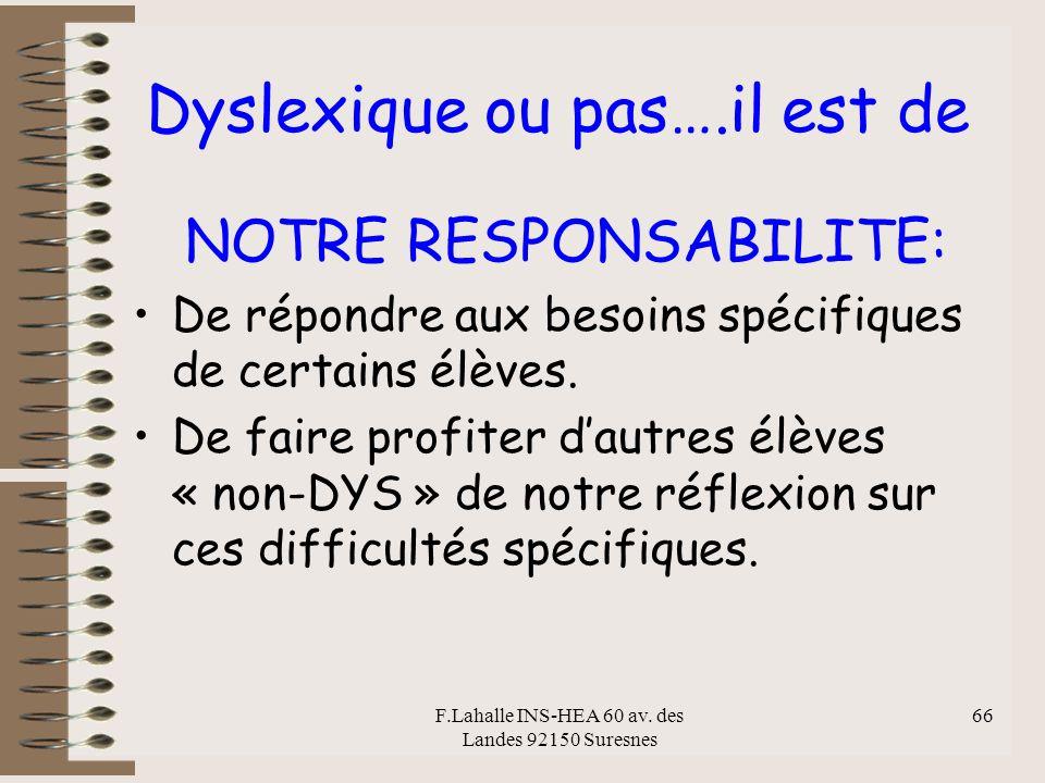 F.Lahalle INS-HEA 60 av. des Landes 92150 Suresnes 66 Dyslexique ou pas….il est de NOTRE RESPONSABILITE: De répondre aux besoins spécifiques de certai