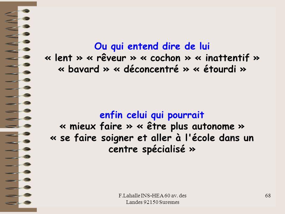 F.Lahalle INS-HEA 60 av. des Landes 92150 Suresnes 68 Ou qui entend dire de lui « lent » « rêveur » « cochon » « inattentif » « bavard » « déconcentré