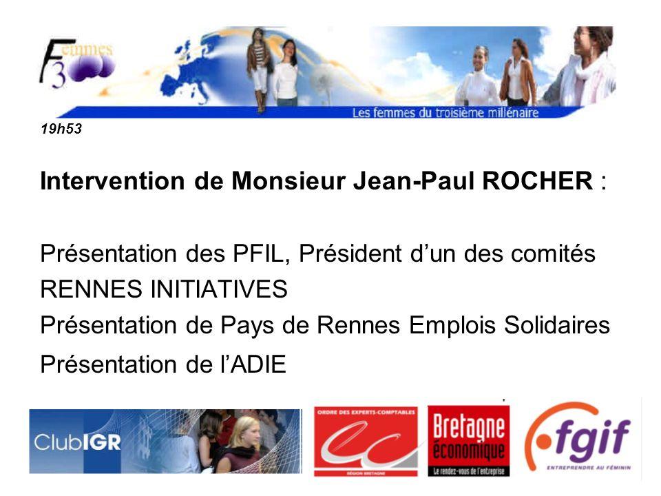 19h53 Intervention de Monsieur Jean-Paul ROCHER : Présentation des PFIL, Président dun des comités RENNES INITIATIVES Présentation de Pays de Rennes Emplois Solidaires Présentation de lADIE