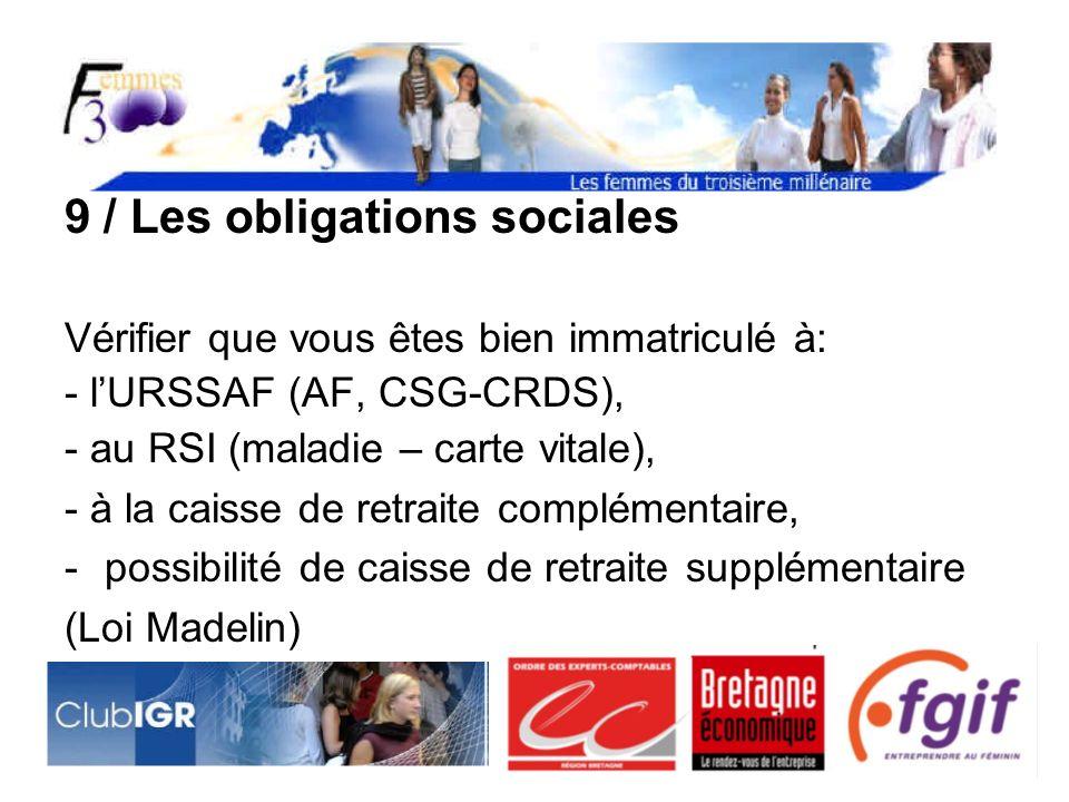 9 / Les obligations sociales Vérifier que vous êtes bien immatriculé à: - lURSSAF (AF, CSG-CRDS), - au RSI (maladie – carte vitale), - à la caisse de retraite complémentaire, -possibilité de caisse de retraite supplémentaire (Loi Madelin)