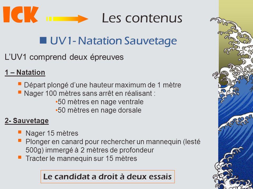 ICK Les contenus UV1- Natation Sauvetage LUV1 comprend deux épreuves 1 – Natation Départ plongé dune hauteur maximum de 1 mètre Nager 100 mètres sans