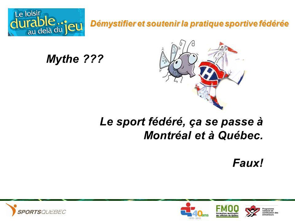 Démystifier et soutenir la pratique sportive fédérée Le sport fédéré, ça se passe à Montréal et à Québec. Faux! Mythe ???