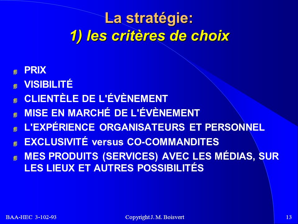 BAA-HEC 3-102-93 Copyright J. M. Boisvert13 La stratégie: 1) les critères de choix 4 PRIX 4 VISIBILITÉ 4 CLIENTÈLE DE L'ÉVÈNEMENT 4 MISE EN MARCHÉ DE