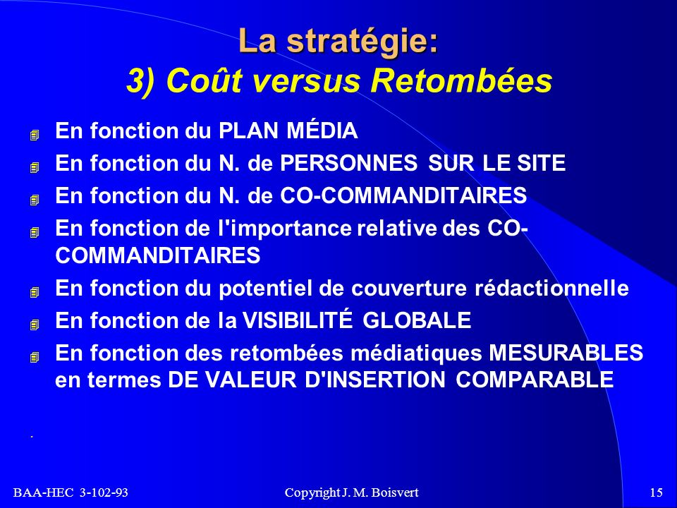 BAA-HEC 3-102-93 Copyright J. M. Boisvert15 La stratégie: La stratégie: 3) Coût versus Retombées 4 En fonction du PLAN MÉDIA 4 En fonction du N. de PE