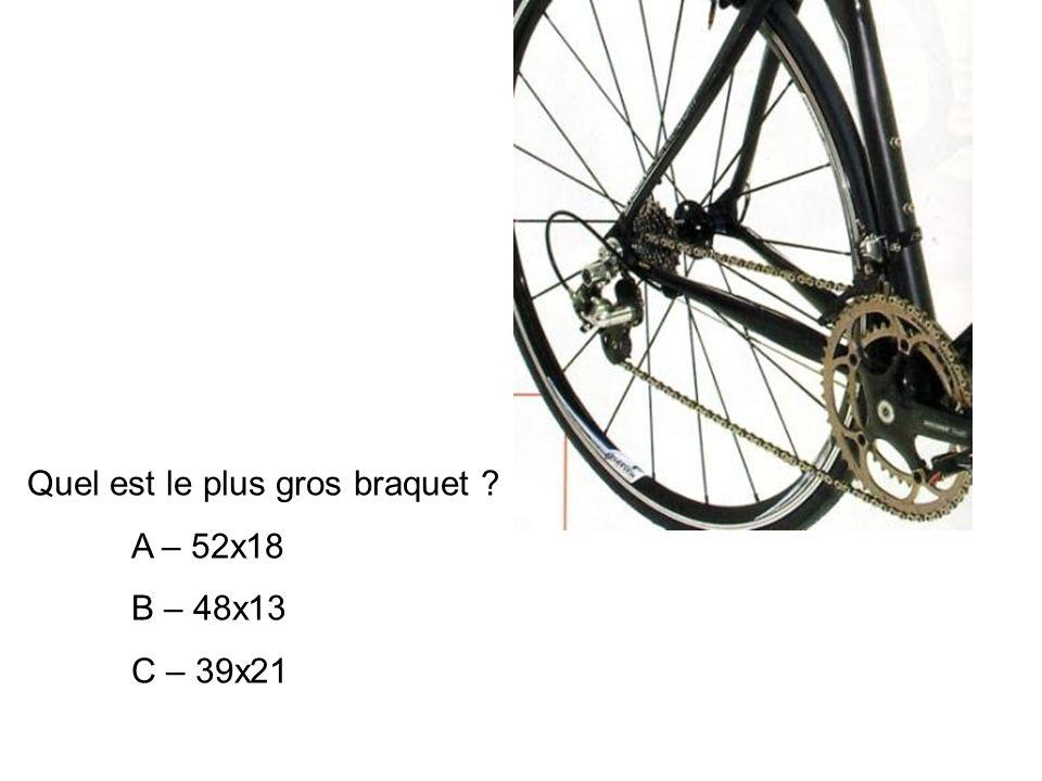 Quel est le plus gros braquet ? A – 52x18 B – 48x13 C – 39x21
