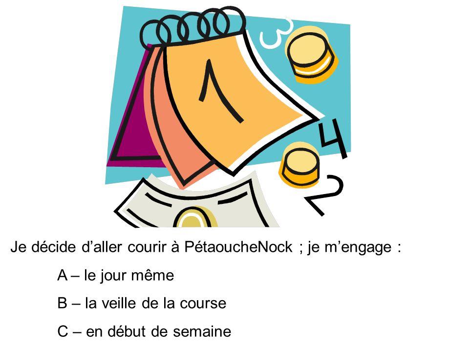 Je décide daller courir à PétaoucheNock ; je mengage : A – le jour même B – la veille de la course C – en début de semaine