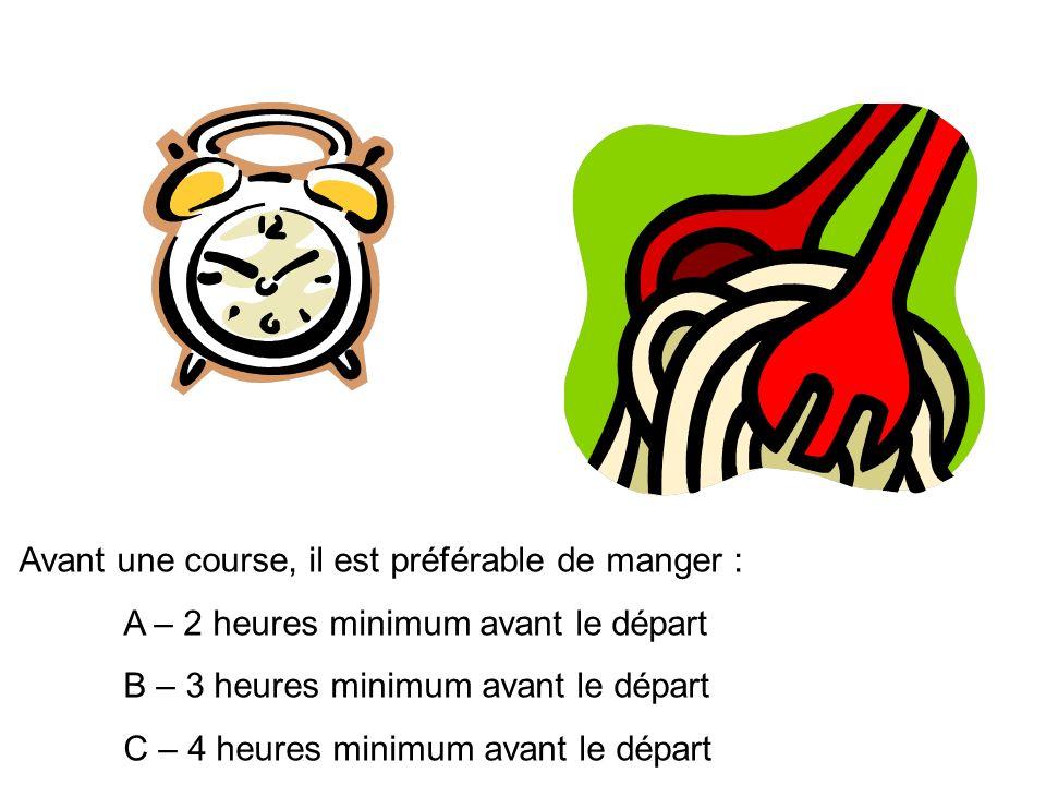Avant une course, il est préférable de manger : A – 2 heures minimum avant le départ B – 3 heures minimum avant le départ C – 4 heures minimum avant le départ