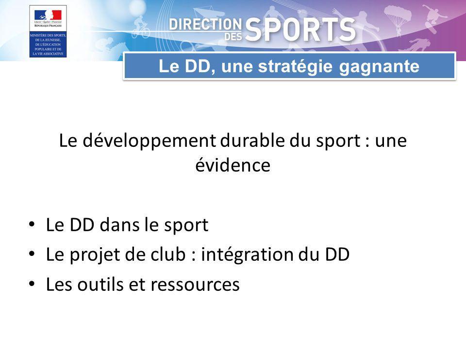 Le DD, une stratégie gagnante Le développement durable du sport : une évidence Le DD dans le sport Le projet de club : intégration du DD Les outils et ressources