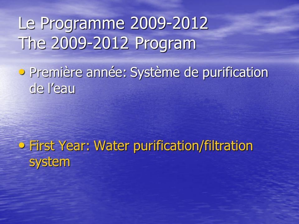 Le Programme 2009-2012 The 2009-2012 Program Première année: Système de purification de leau Première année: Système de purification de leau First Year: Water purification/filtration system First Year: Water purification/filtration system
