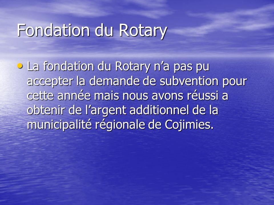 Fondation du Rotary La fondation du Rotary na pas pu accepter la demande de subvention pour cette année mais nous avons réussi a obtenir de largent additionnel de la municipalité régionale de Cojimies.