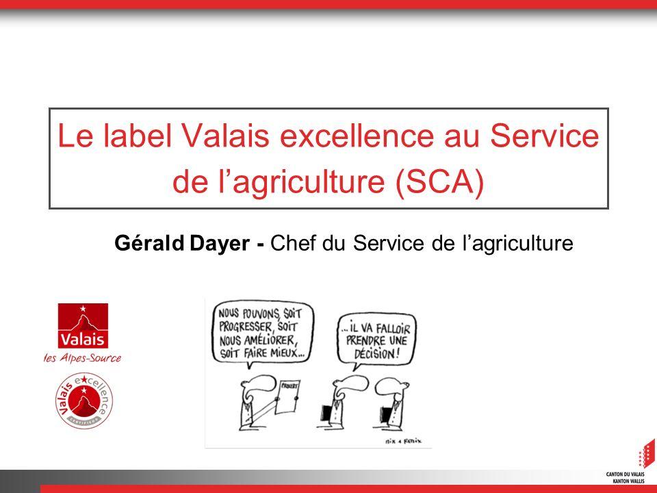 Le label Valais excellence au Service de lagriculture (SCA) Gérald Dayer - Chef du Service de lagriculture