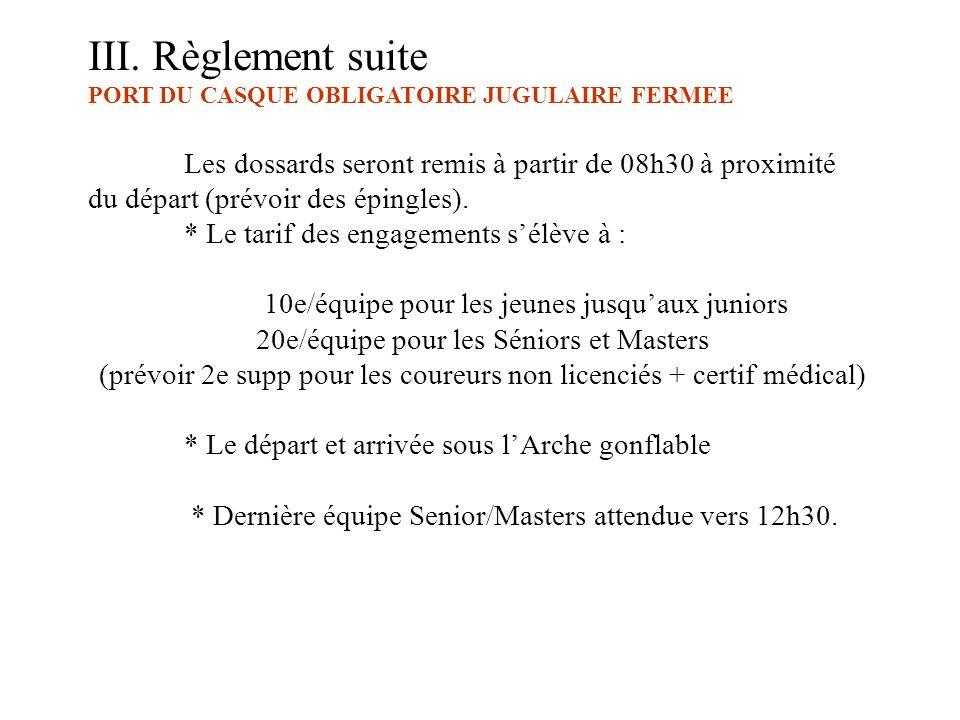 III. Règlement suite PORT DU CASQUE OBLIGATOIRE JUGULAIRE FERMEE Les dossards seront remis à partir de 08h30 à proximité du départ (prévoir des épingl