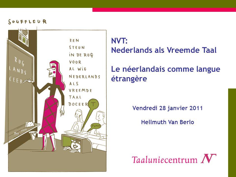 NVT: Nederlands als Vreemde Taal Le néerlandais comme langue étrangère Vendredi 28 janvier 2011 Hellmuth Van Berlo