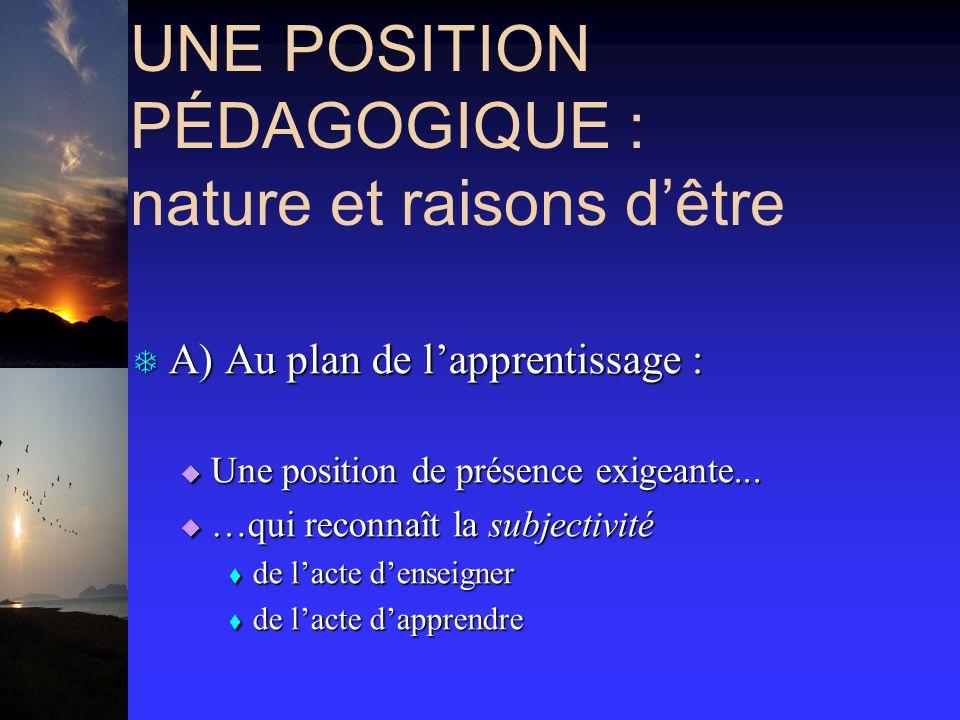 UNE POSITION PÉDAGOGIQUE : nature et raisons dêtre T A) Au plan de lapprentissage : Une position de présence exigeante... Une position de présence exi
