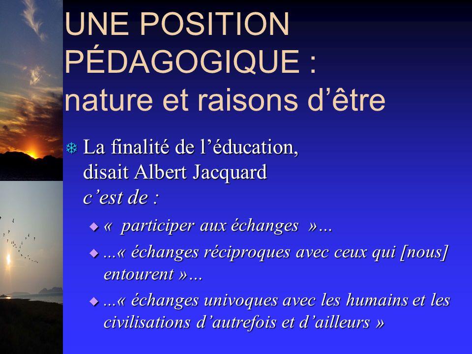UNE POSITION PÉDAGOGIQUE : nature et raisons dêtre T La finalité de léducation, disait Albert Jacquard cest de : « participer aux échanges »… « participer aux échanges »…...« échanges réciproques avec ceux qui [nous] entourent »…...« échanges réciproques avec ceux qui [nous] entourent »…...« échanges univoques avec les humains et les civilisations dautrefois et dailleurs »...« échanges univoques avec les humains et les civilisations dautrefois et dailleurs »