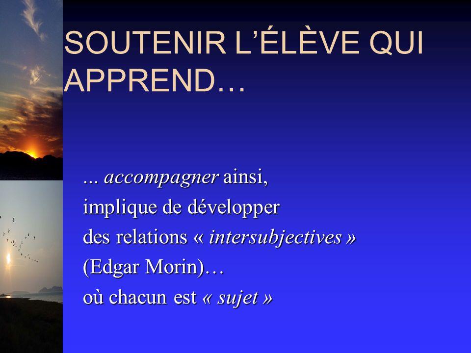 SOUTENIR LÉLÈVE QUI APPREND…... accompagner ainsi,... accompagner ainsi, implique de développer implique de développer des relations « intersubjective