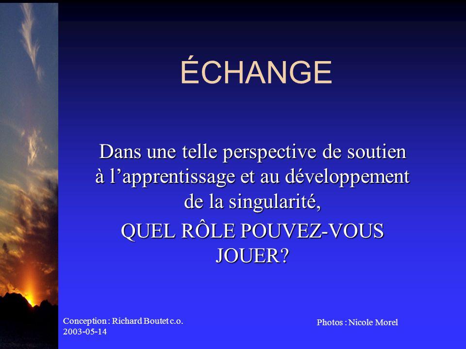 Conception : Richard Boutet c.o. 2003-05-14 Photos : Nicole Morel ÉCHANGE Dans une telle perspective de soutien à lapprentissage et au développement d