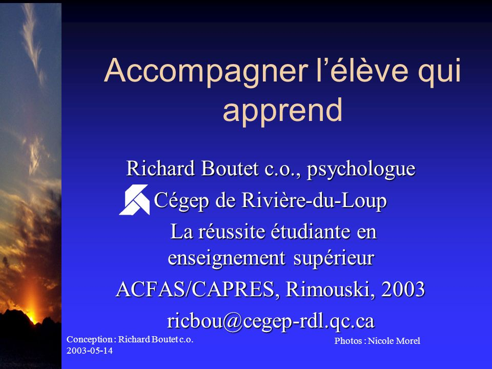 Conception : Richard Boutet c.o. 2003-05-14 Photos : Nicole Morel Accompagner lélève qui apprend Richard Boutet c.o., psychologue Cégep de Rivière-du-