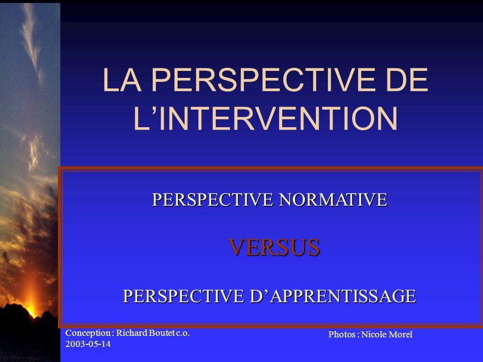 Conception : Richard Boutet c.o. 2003-05-14 Photos : Nicole Morel LA PERSPECTIVE DE LINTERVENTION PERSPECTIVE NORMATIVE VERSUS PERSPECTIVE DAPPRENTISS