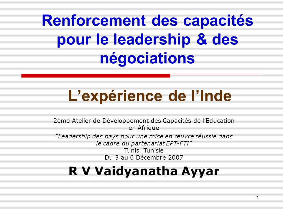 1 Renforcement des capacités pour le leadership & des négociations Lexpérience de lInde 2ème Atelier de Développement des Capacités de lEducation en Afrique Leadership des pays pour une mise en œuvre réussie dans le cadre du partenariat EPT-FTI Tunis, Tunisie Du 3 au 6 Décembre 2007 R V Vaidyanatha Ayyar