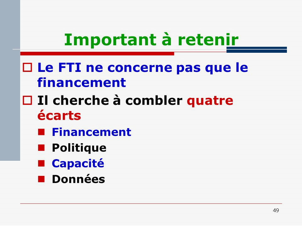 49 Important à retenir Le FTI ne concerne pas que le financement Il cherche à combler quatre écarts Financement Politique Capacité Données