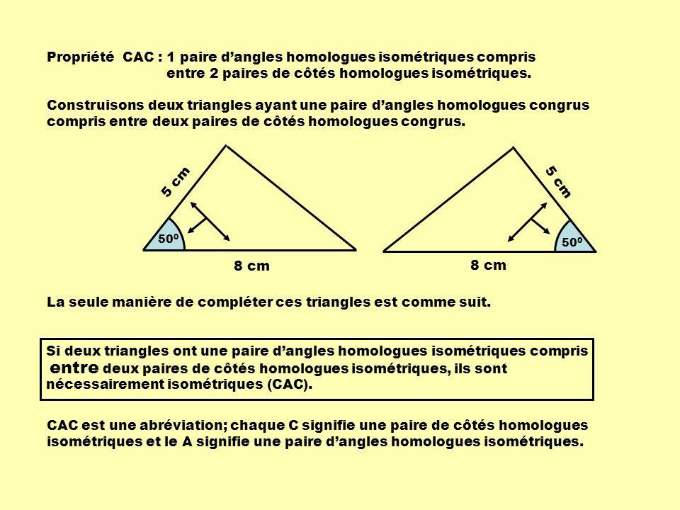 Si deux triangles ont une paire de côtés homologues isométriques compris deux paires dangles homologues isométriques, ils sont nécessairement isométriques (ACA).
