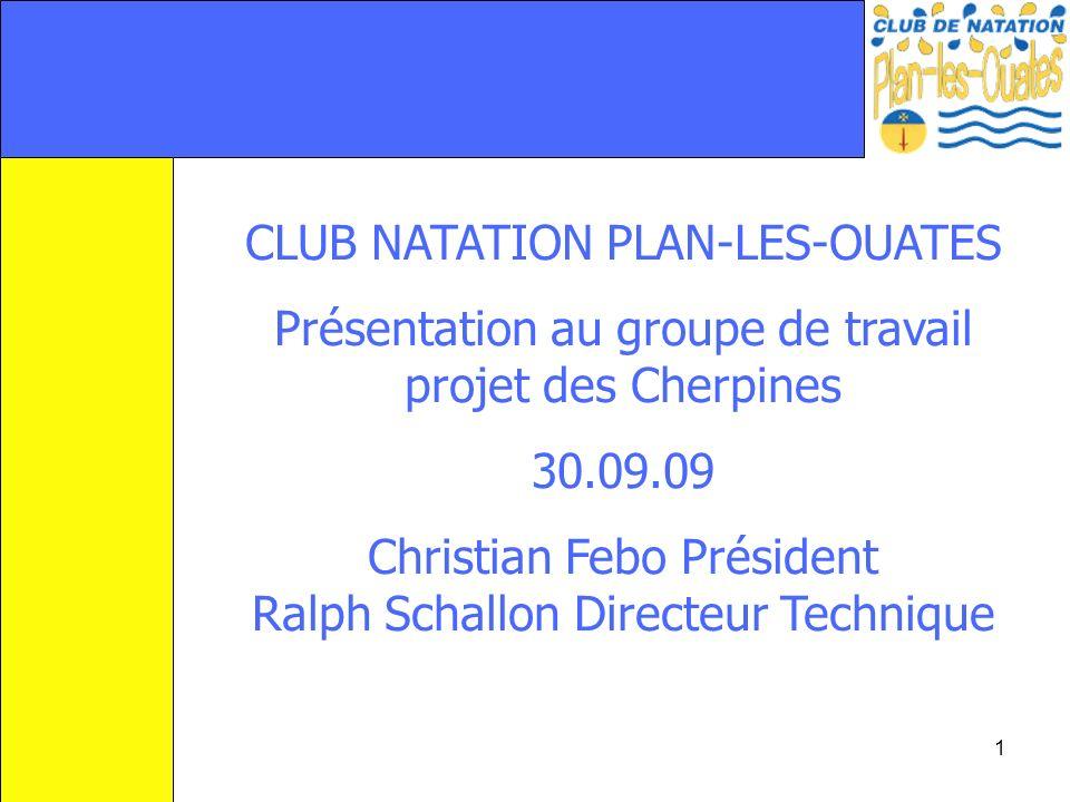 1 CLUB NATATION PLAN-LES-OUATES Présentation au groupe de travail projet des Cherpines 30.09.09 Christian Febo Président Ralph Schallon Directeur Tech