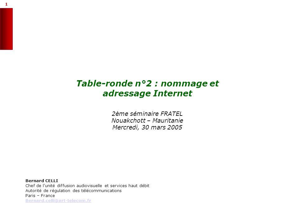 1 1 Table-ronde n°2 : nommage et adressage Internet Bernard CELLI Chef de lunité diffusion audiovisuelle et services haut débit Autorité de régulation