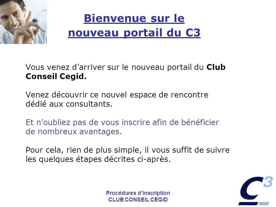 Procédures dinscription CLUB CONSEIL CEGID Bienvenue sur le nouveau portail du C3 Vous venez darriver sur le nouveau portail du Club Conseil Cegid.
